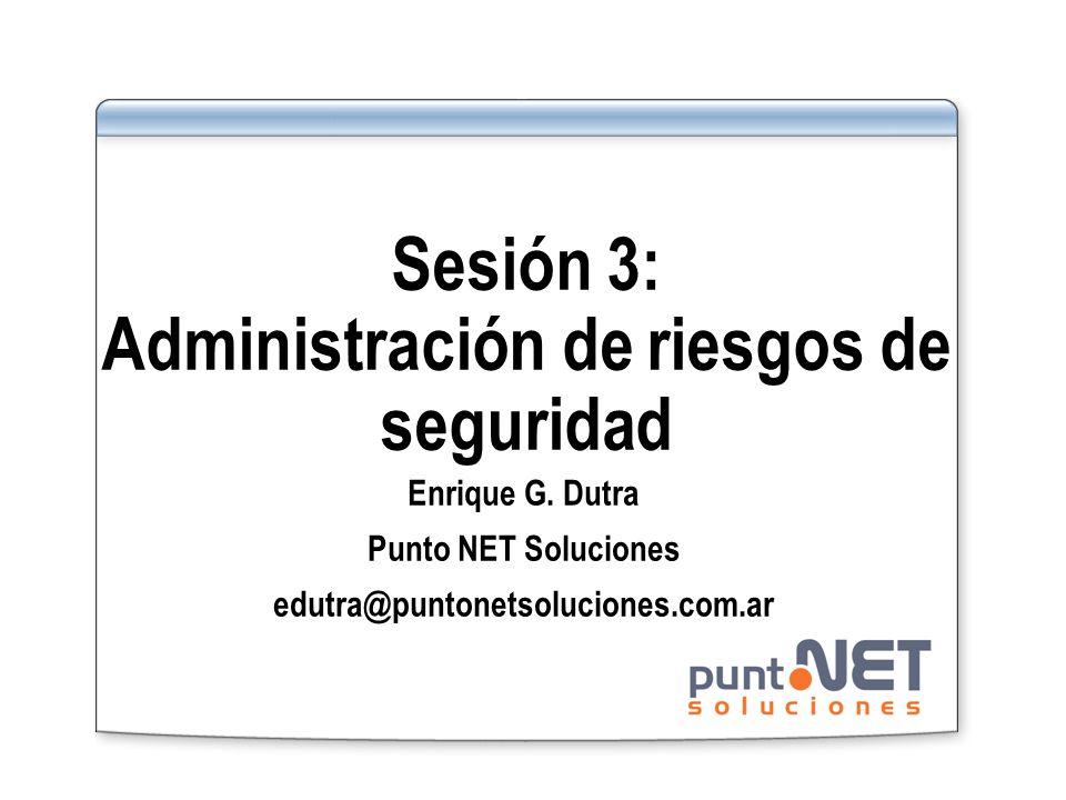 Sesión 3: Administración de riesgos de seguridad Enrique G. Dutra Punto NET Soluciones edutra@puntonetsoluciones.com.ar