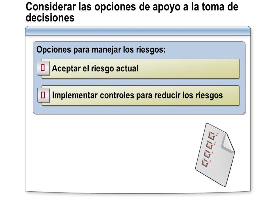 Considerar las opciones de apoyo a la toma de decisiones Opciones para manejar los riesgos: Aceptar el riesgo actual Implementar controles para reduci