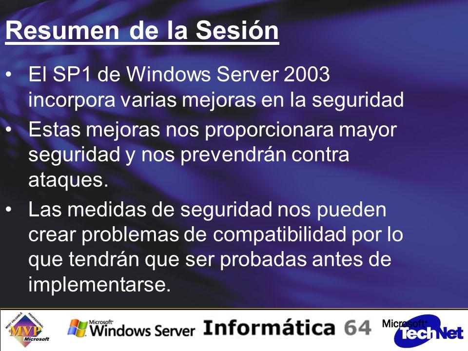 Resumen de la Sesión El SP1 de Windows Server 2003 incorpora varias mejoras en la seguridad Estas mejoras nos proporcionara mayor seguridad y nos prevendrán contra ataques.