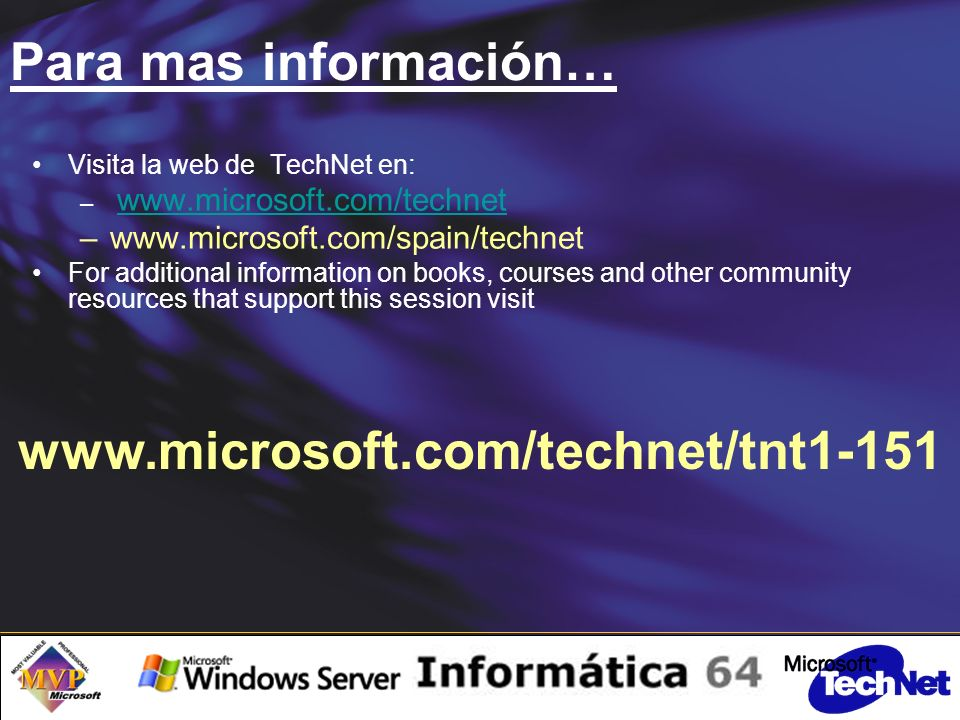 Para mas información… www.microsoft.com/technet/tnt1-151 Visita la web de TechNet en: – www.microsoft.com/technet www.microsoft.com/technet –www.microsoft.com/spain/technet For additional information on books, courses and other community resources that support this session visit