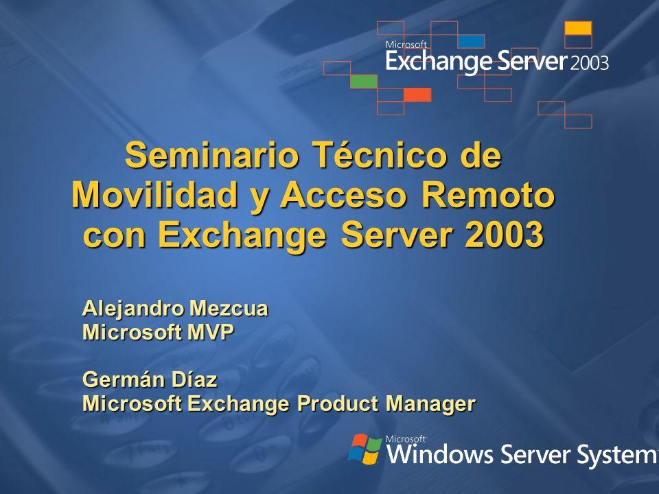 Seminario Técnico de Movilidad y Acceso Remoto con Exchange Server 2003 Alejandro Mezcua Microsoft MVP Germán Díaz Microsoft Exchange Product Manager