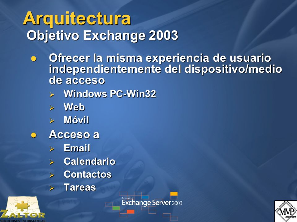 Arquitectura Objetivo Exchange 2003 Ofrecer la misma experiencia de usuario independientemente del dispositivo/medio de acceso Ofrecer la misma experiencia de usuario independientemente del dispositivo/medio de acceso Windows PC-Win32 Windows PC-Win32 Web Web Móvil Móvil Acceso a Acceso a Email Email Calendario Calendario Contactos Contactos Tareas Tareas