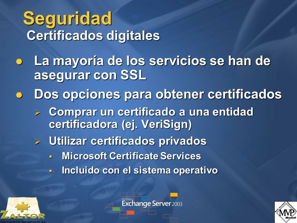 Seguridad Certificados digitales La mayoría de los servicios se han de asegurar con SSL La mayoría de los servicios se han de asegurar con SSL Dos opciones para obtener certificados Dos opciones para obtener certificados Comprar un certificado a una entidad certificadora (ej.