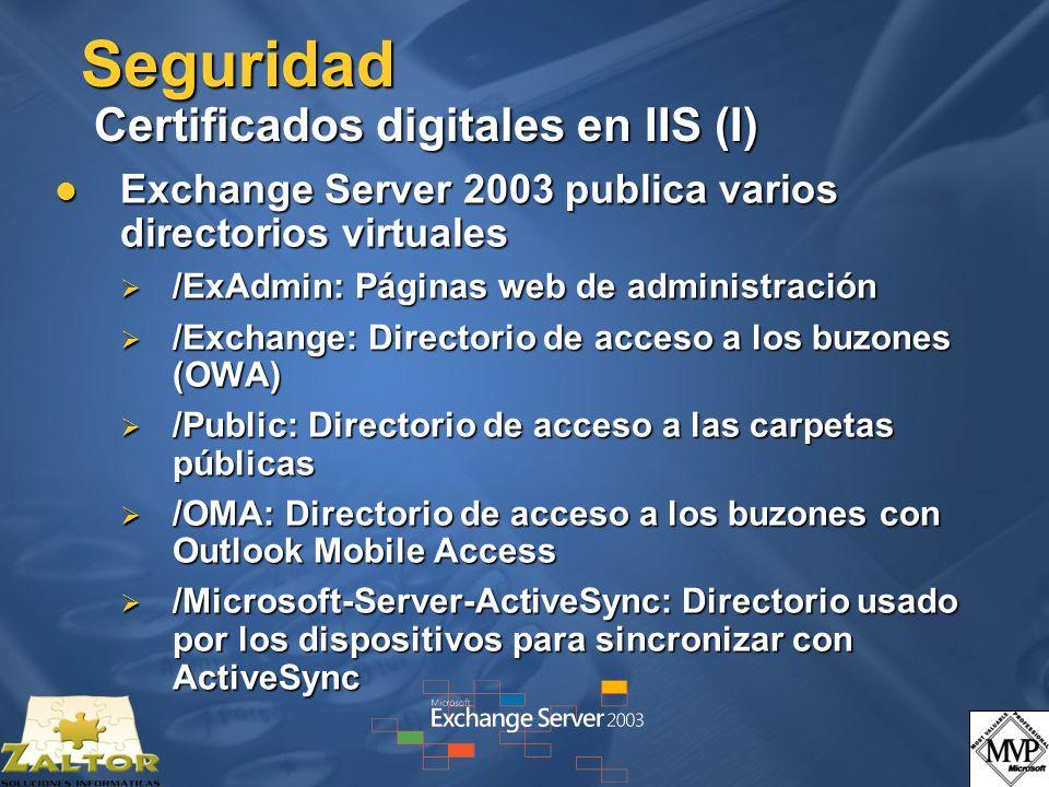 Seguridad Certificados digitales en IIS (I) Exchange Server 2003 publica varios directorios virtuales Exchange Server 2003 publica varios directorios virtuales /ExAdmin: Páginas web de administración /ExAdmin: Páginas web de administración /Exchange: Directorio de acceso a los buzones (OWA) /Exchange: Directorio de acceso a los buzones (OWA) /Public: Directorio de acceso a las carpetas públicas /Public: Directorio de acceso a las carpetas públicas /OMA: Directorio de acceso a los buzones con Outlook Mobile Access /OMA: Directorio de acceso a los buzones con Outlook Mobile Access /Microsoft-Server-ActiveSync: Directorio usado por los dispositivos para sincronizar con ActiveSync /Microsoft-Server-ActiveSync: Directorio usado por los dispositivos para sincronizar con ActiveSync