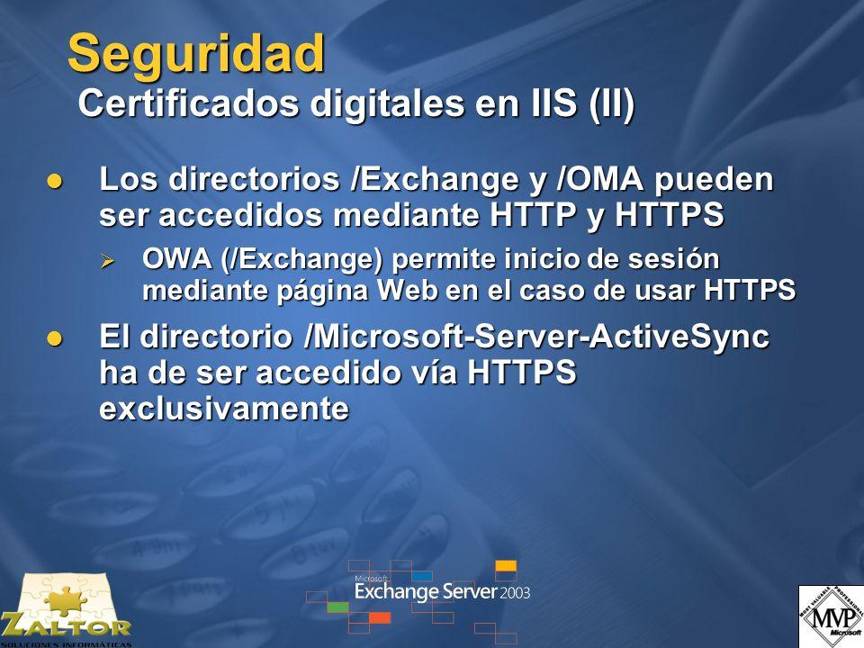 Seguridad Certificados digitales en IIS (II) Los directorios /Exchange y /OMA pueden ser accedidos mediante HTTP y HTTPS Los directorios /Exchange y /OMA pueden ser accedidos mediante HTTP y HTTPS OWA (/Exchange) permite inicio de sesión mediante página Web en el caso de usar HTTPS OWA (/Exchange) permite inicio de sesión mediante página Web en el caso de usar HTTPS El directorio /Microsoft-Server-ActiveSync ha de ser accedido vía HTTPS exclusivamente El directorio /Microsoft-Server-ActiveSync ha de ser accedido vía HTTPS exclusivamente