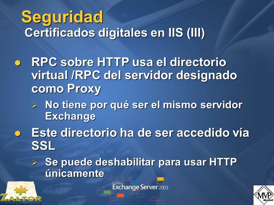 Seguridad Certificados digitales en IIS (III) RPC sobre HTTP usa el directorio virtual /RPC del servidor designado como Proxy RPC sobre HTTP usa el directorio virtual /RPC del servidor designado como Proxy No tiene por qué ser el mismo servidor Exchange No tiene por qué ser el mismo servidor Exchange Este directorio ha de ser accedido vía SSL Este directorio ha de ser accedido vía SSL Se puede deshabilitar para usar HTTP únicamente Se puede deshabilitar para usar HTTP únicamente