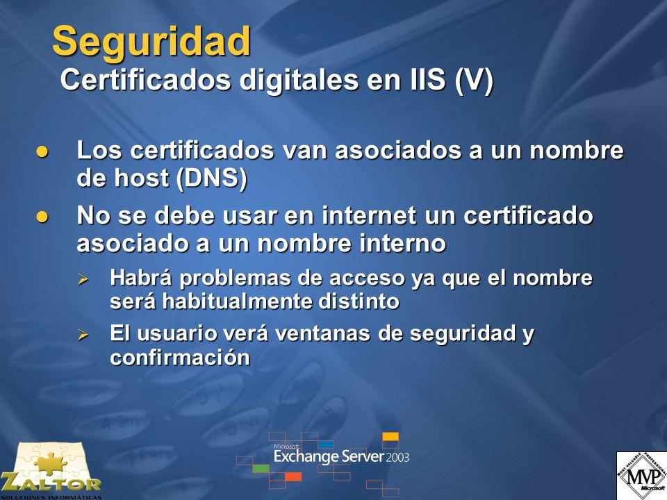 Seguridad Certificados digitales en IIS (V) Los certificados van asociados a un nombre de host (DNS) Los certificados van asociados a un nombre de host (DNS) No se debe usar en internet un certificado asociado a un nombre interno No se debe usar en internet un certificado asociado a un nombre interno Habrá problemas de acceso ya que el nombre será habitualmente distinto Habrá problemas de acceso ya que el nombre será habitualmente distinto El usuario verá ventanas de seguridad y confirmación El usuario verá ventanas de seguridad y confirmación