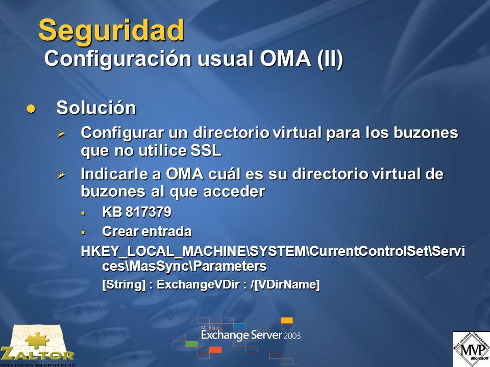 Seguridad Configuración usual OMA (II) Solución Solución Configurar un directorio virtual para los buzones que no utilice SSL Configurar un directorio virtual para los buzones que no utilice SSL Indicarle a OMA cuál es su directorio virtual de buzones al que acceder Indicarle a OMA cuál es su directorio virtual de buzones al que acceder KB 817379 KB 817379 Crear entrada Crear entrada HKEY_LOCAL_MACHINE\SYSTEM\CurrentControlSet\Servi ces\MasSync\Parameters [String] : ExchangeVDir : /[VDirName]