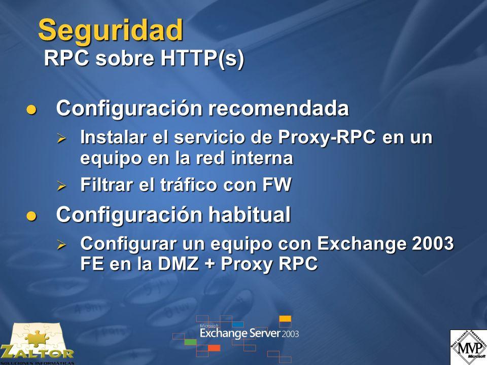 Seguridad RPC sobre HTTP(s) Configuración recomendada Configuración recomendada Instalar el servicio de Proxy-RPC en un equipo en la red interna Instalar el servicio de Proxy-RPC en un equipo en la red interna Filtrar el tráfico con FW Filtrar el tráfico con FW Configuración habitual Configuración habitual Configurar un equipo con Exchange 2003 FE en la DMZ + Proxy RPC Configurar un equipo con Exchange 2003 FE en la DMZ + Proxy RPC