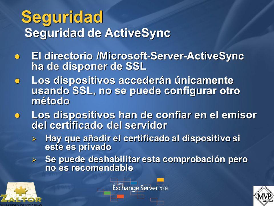 Seguridad Seguridad de ActiveSync El directorio /Microsoft-Server-ActiveSync ha de disponer de SSL El directorio /Microsoft-Server-ActiveSync ha de disponer de SSL Los dispositivos accederán únicamente usando SSL, no se puede configurar otro método Los dispositivos accederán únicamente usando SSL, no se puede configurar otro método Los dispositivos han de confiar en el emisor del certificado del servidor Los dispositivos han de confiar en el emisor del certificado del servidor Hay que añadir el certificado al dispositivo si este es privado Hay que añadir el certificado al dispositivo si este es privado Se puede deshabilitar esta comprobación pero no es recomendable Se puede deshabilitar esta comprobación pero no es recomendable