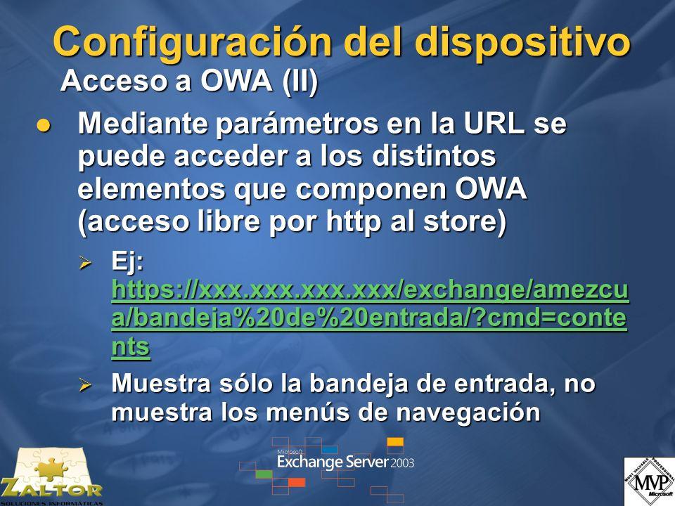 Configuración del dispositivo Acceso a OWA (II) Mediante parámetros en la URL se puede acceder a los distintos elementos que componen OWA (acceso libre por http al store) Mediante parámetros en la URL se puede acceder a los distintos elementos que componen OWA (acceso libre por http al store) Ej: https://xxx.xxx.xxx.xxx/exchange/amezcu a/bandeja%20de%20entrada/?cmd=conte nts Ej: https://xxx.xxx.xxx.xxx/exchange/amezcu a/bandeja%20de%20entrada/?cmd=conte nts https://xxx.xxx.xxx.xxx/exchange/amezcu a/bandeja%20de%20entrada/?cmd=conte nts https://xxx.xxx.xxx.xxx/exchange/amezcu a/bandeja%20de%20entrada/?cmd=conte nts Muestra sólo la bandeja de entrada, no muestra los menús de navegación Muestra sólo la bandeja de entrada, no muestra los menús de navegación