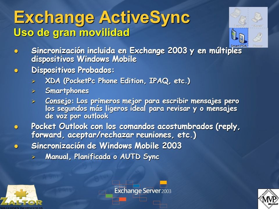Topología de Acceso Remoto Ex2003Front-End Wireless Network & Internet Ex2003 Back-End Servers OutlookWebAccess Exchange ActiveSync (PPC, Smartphone, 3 rd party) OutlookMobileAccess (Cell Phones) Outlook (RPC/HTTP) Up-To-Date Notifications (SMS) ActiveDirectory (SMTP) DMZ MS Mobile Services SMTP Bridgehead Server