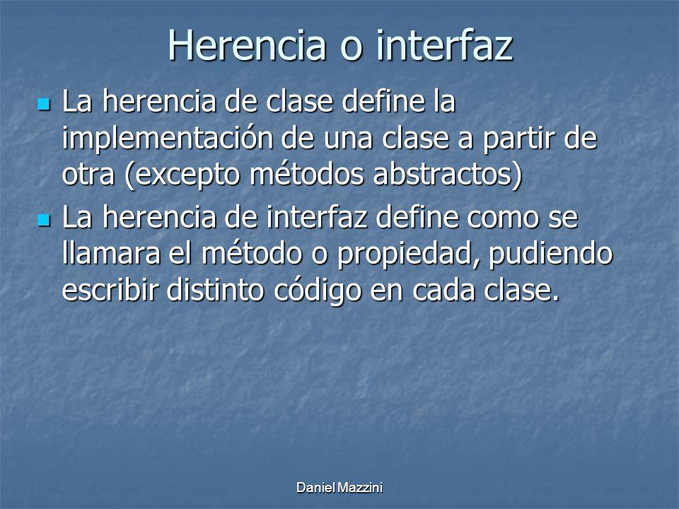 Daniel Mazzini Herencia o interfaz La herencia de clase define la implementación de una clase a partir de otra (excepto métodos abstractos) La herencia de clase define la implementación de una clase a partir de otra (excepto métodos abstractos) La herencia de interfaz define como se llamara el método o propiedad, pudiendo escribir distinto código en cada clase.