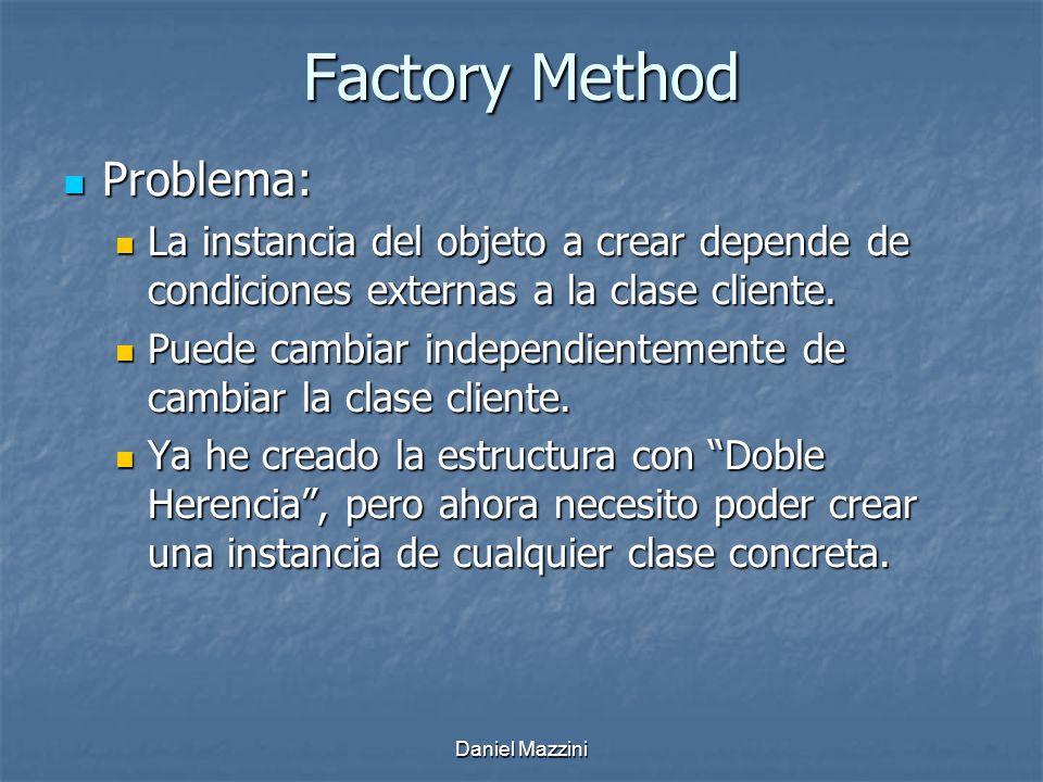 Daniel Mazzini Factory Method Problema: Problema: La instancia del objeto a crear depende de condiciones externas a la clase cliente.