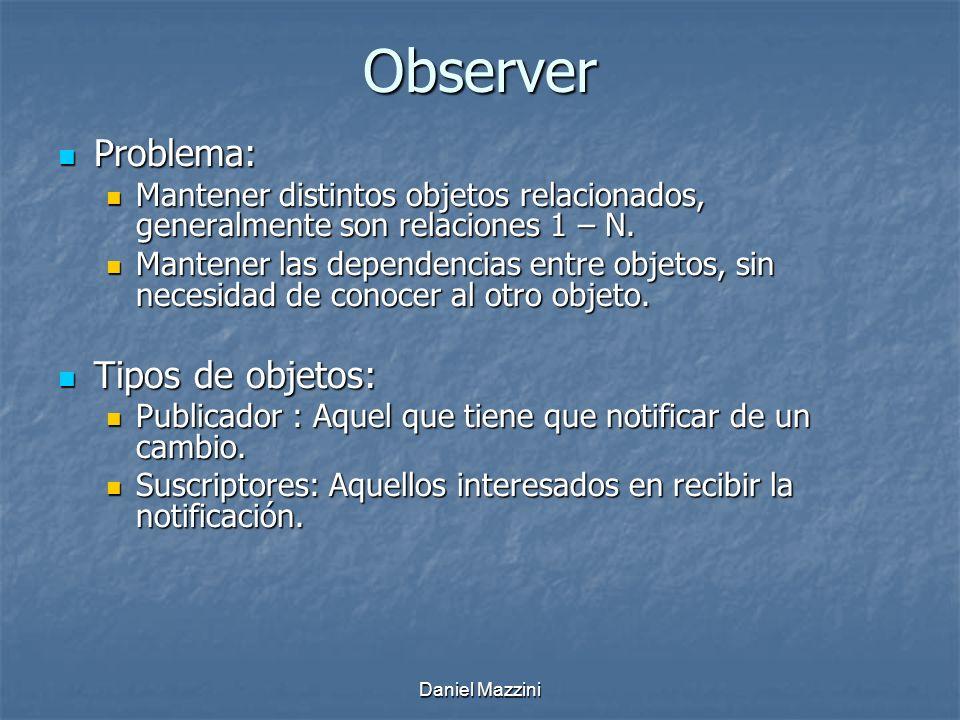 Daniel Mazzini Observer Problema: Problema: Mantener distintos objetos relacionados, generalmente son relaciones 1 – N.