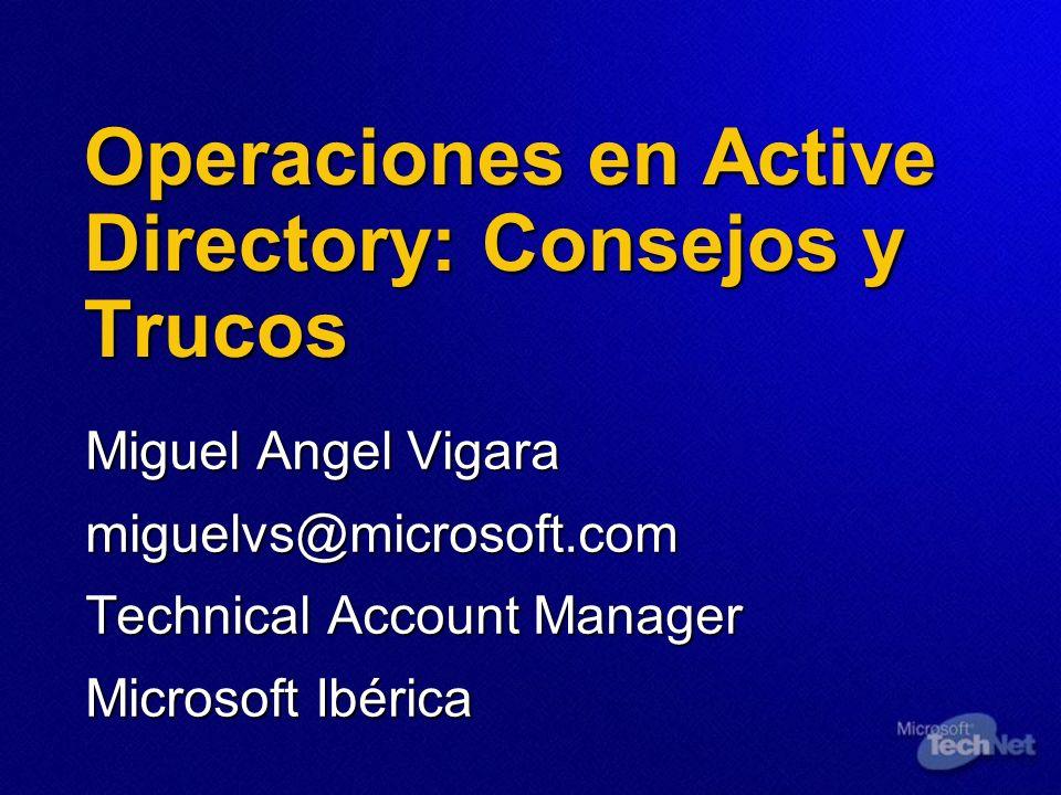 Operaciones en Active Directory: Consejos y Trucos Miguel Angel Vigara miguelvs@microsoft.com Technical Account Manager Microsoft Ibérica