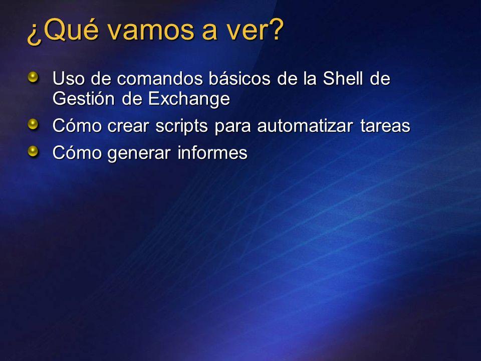 ¿Qué vamos a ver? Uso de comandos básicos de la Shell de Gestión de Exchange Cómo crear scripts para automatizar tareas Cómo generar informes