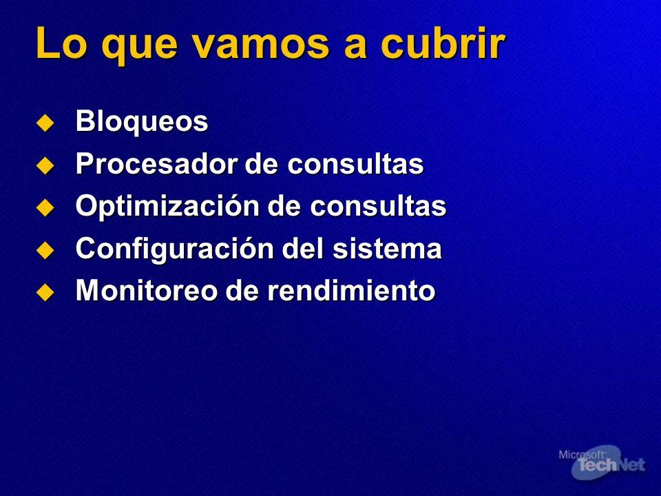 Lo que vamos a cubrir Bloqueos Bloqueos Procesador de consultas Procesador de consultas Optimización de consultas Optimización de consultas Configurac