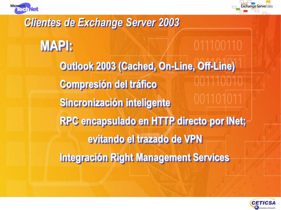 HTTP:OWA Interfaz mejorada, similar a Outlook 2003 Firma Digiral, Cifrado (S/MIME)y RMS Bloqueo de archivos adjuntos Autentificacion/Time Out de Cookies OMA SSL 128 Bits Acceso Web de dispositivos móviles Sincronización ActiveSinc HTTP:OWA Interfaz mejorada, similar a Outlook 2003 Firma Digiral, Cifrado (S/MIME)y RMS Bloqueo de archivos adjuntos Autentificacion/Time Out de Cookies OMA SSL 128 Bits Acceso Web de dispositivos móviles Sincronización ActiveSinc Clientes de Exchange Server 2003