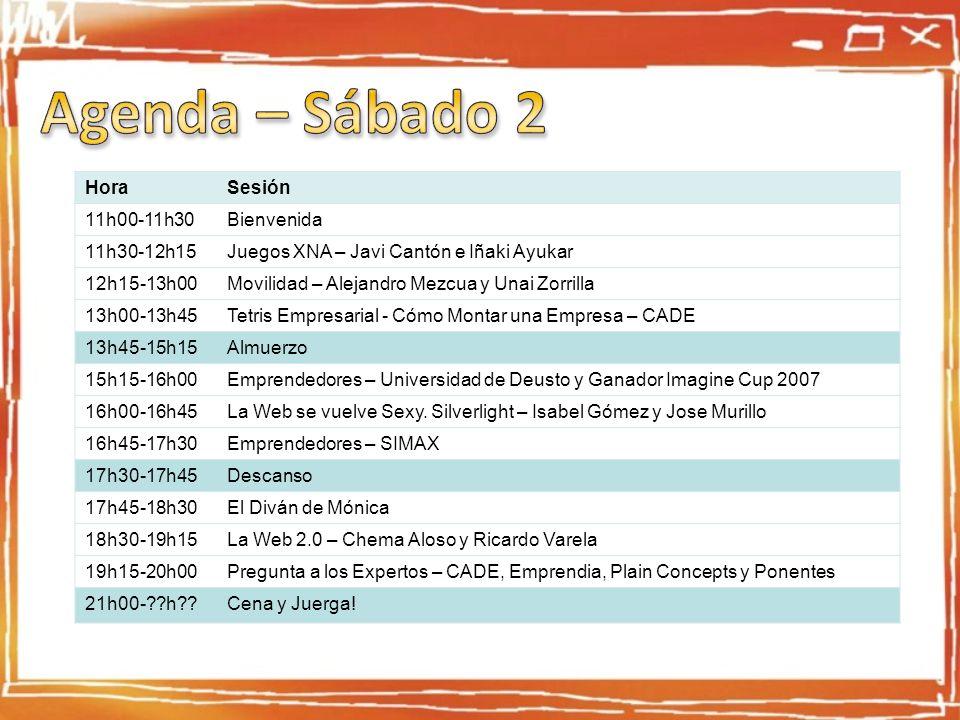HoraSesión 11h00-11h30Bienvenida 11h30-12h15Juegos XNA – Javi Cantón e Iñaki Ayukar 12h15-13h00Movilidad – Alejandro Mezcua y Unai Zorrilla 13h00-13h45Tetris Empresarial - Cómo Montar una Empresa – CADE 13h45-15h15Almuerzo 15h15-16h00Emprendedores – Universidad de Deusto y Ganador Imagine Cup 2007 16h00-16h45La Web se vuelve Sexy.