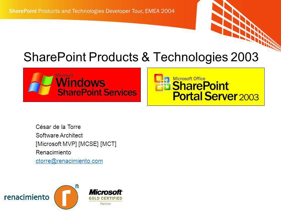 SharePoint Products & Technologies 2003 César de la Torre Software Architect [Microsoft MVP] [MCSE] [MCT] Renacimiento ctorre@renacimiento.com