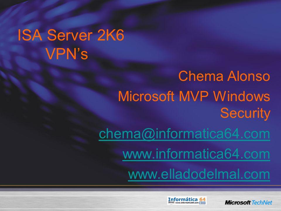ISA Server 2K6 VPNs Chema Alonso Microsoft MVP Windows Security chema@informatica64.com www.informatica64.com www.elladodelmal.com