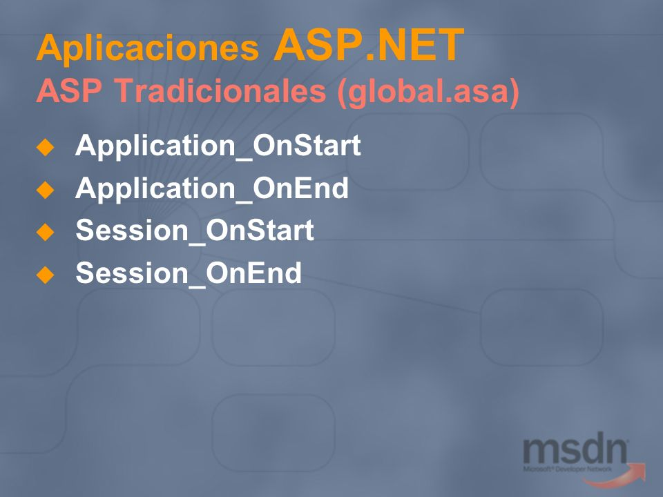 Application_OnStart Application_OnEnd Session_OnStart Session_OnEnd Aplicaciones ASP.NET ASP Tradicionales (global.asa)