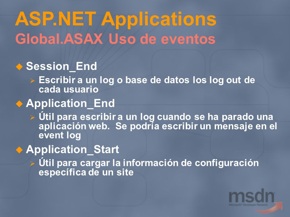Session_End Escribir a un log o base de datos los log out de cada usuario Application_End Útil para escribir a un log cuando se ha parado una aplicaci