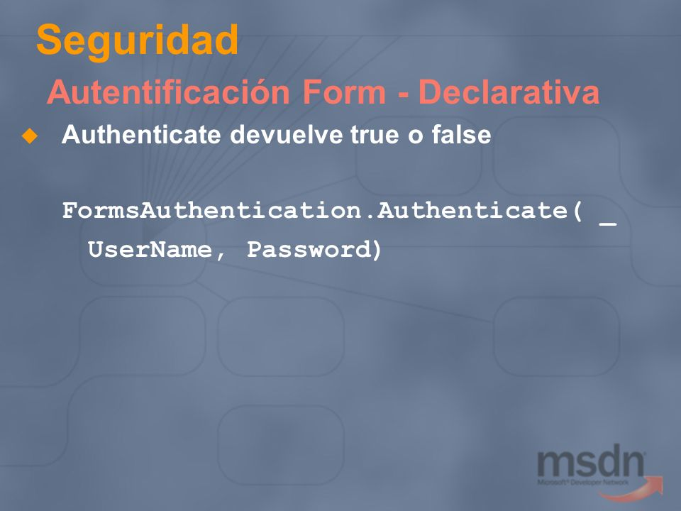 Seguridad Autentificación Form - Declarativa Authenticate devuelve true o false FormsAuthentication.Authenticate( _ UserName, Password)