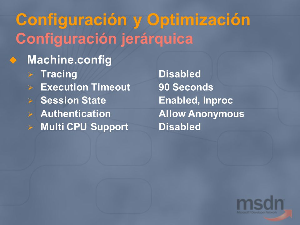 Configuración y Optimización Configuración jerárquica Machine.config TracingDisabled Execution Timeout90 Seconds Session StateEnabled, Inproc Authenti