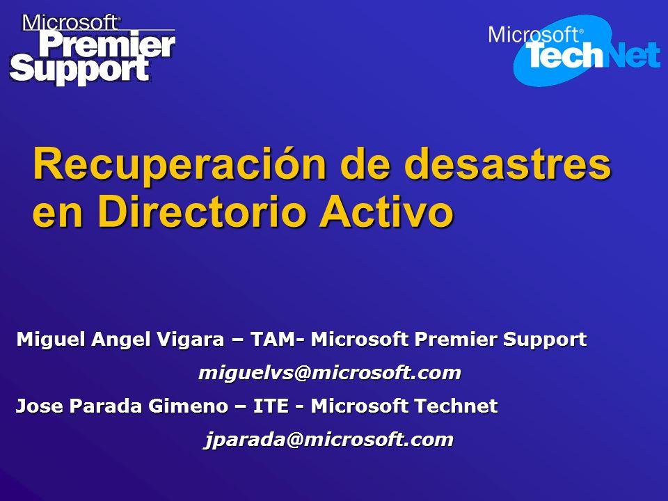 Recuperación de desastres en Directorio Activo Miguel Angel Vigara – TAM- Microsoft Premier Support miguelvs@microsoft.com Jose Parada Gimeno – ITE -
