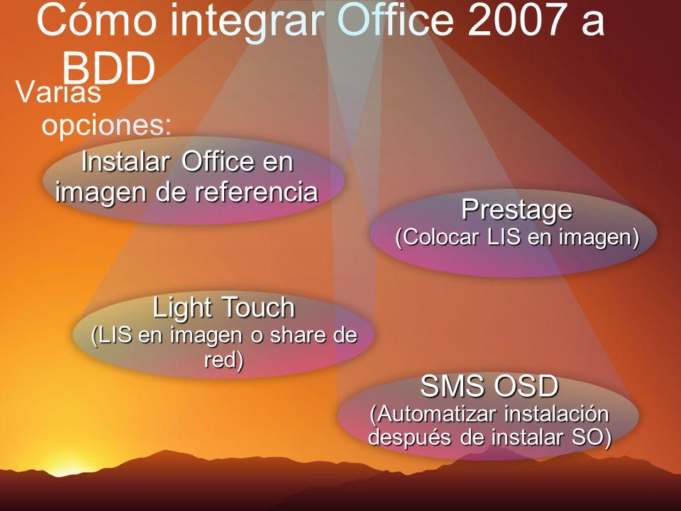 Cómo integrar Office 2007 a BDD Varias opciones: Prestage (Colocar LIS en imagen) SMS OSD (Automatizar instalación después de instalar SO) Instalar Office en imagen de referencia Light Touch (LIS en imagen o share de red)