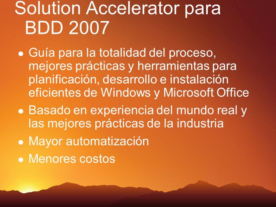 Solution Accelerator para BDD 2007 Guía para la totalidad del proceso, mejores prácticas y herramientas para planificación, desarrollo e instalación eficientes de Windows y Microsoft Office Basado en experiencia del mundo real y las mejores prácticas de la industria Mayor automatización Menores costos
