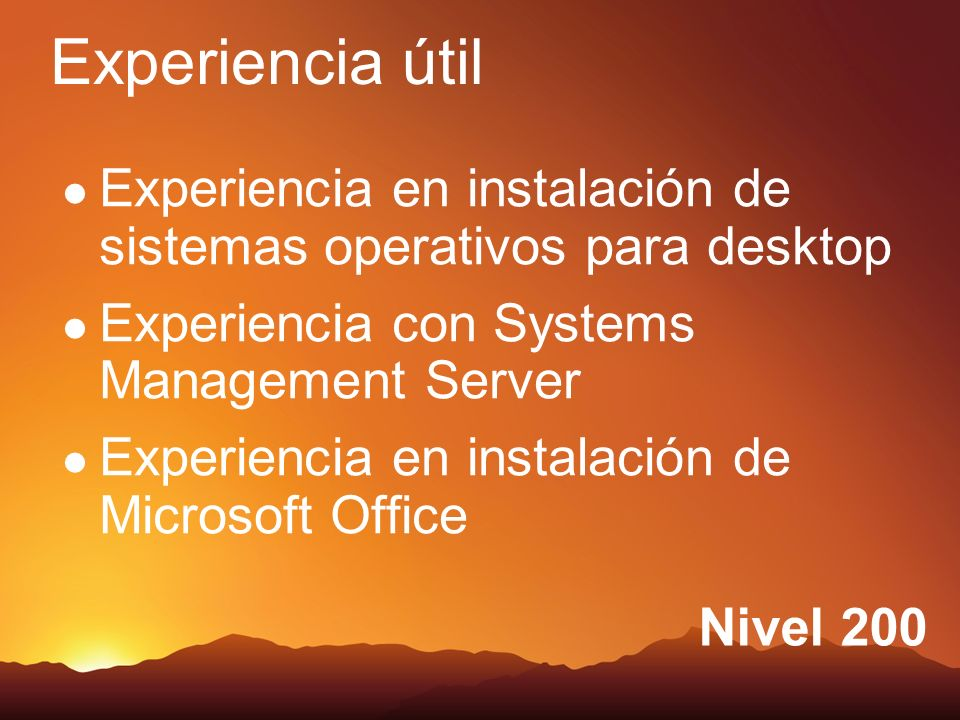 Nivel 200 Experiencia en instalación de sistemas operativos para desktop Experiencia con Systems Management Server Experiencia en instalación de Microsoft Office Experiencia útil
