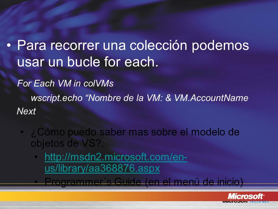 Para recorrer una colección podemos usar un bucle for each. For Each VM in colVMs wscript.echo Nombre de la VM: & VM.AccountName Next ¿Cómo puedo sabe
