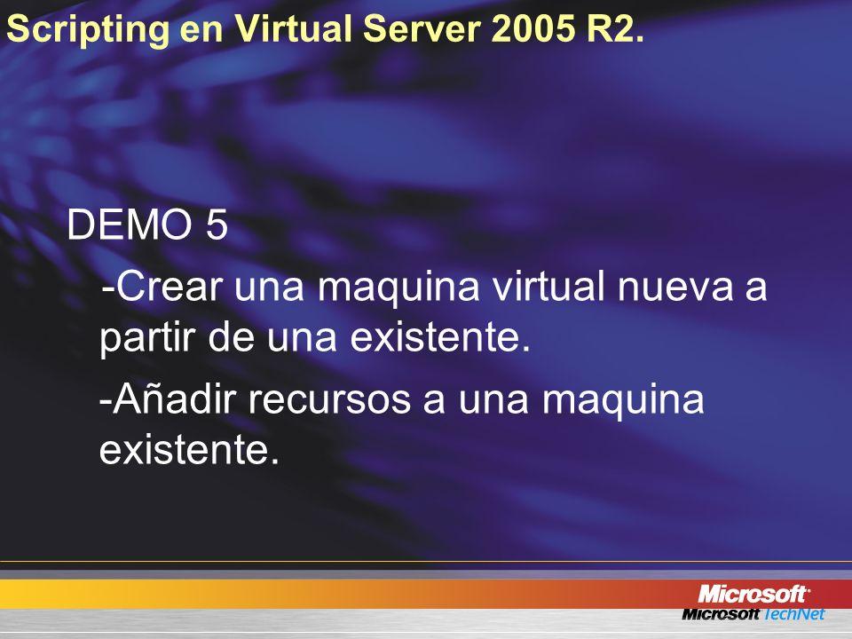 Scripting en Virtual Server 2005 R2. DEMO 5 -Crear una maquina virtual nueva a partir de una existente. -Añadir recursos a una maquina existente.