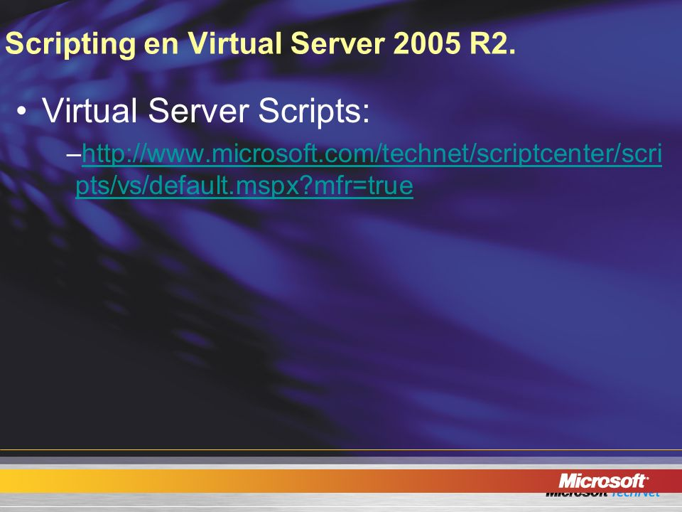Scripting en Virtual Server 2005 R2. Virtual Server Scripts: –http://www.microsoft.com/technet/scriptcenter/scri pts/vs/default.mspx?mfr=truehttp://ww