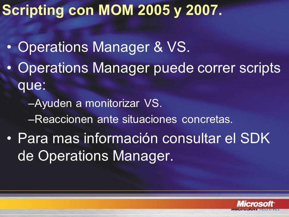Scripting con MOM 2005 y 2007. Operations Manager & VS. Operations Manager puede correr scripts que: –Ayuden a monitorizar VS. –Reaccionen ante situac
