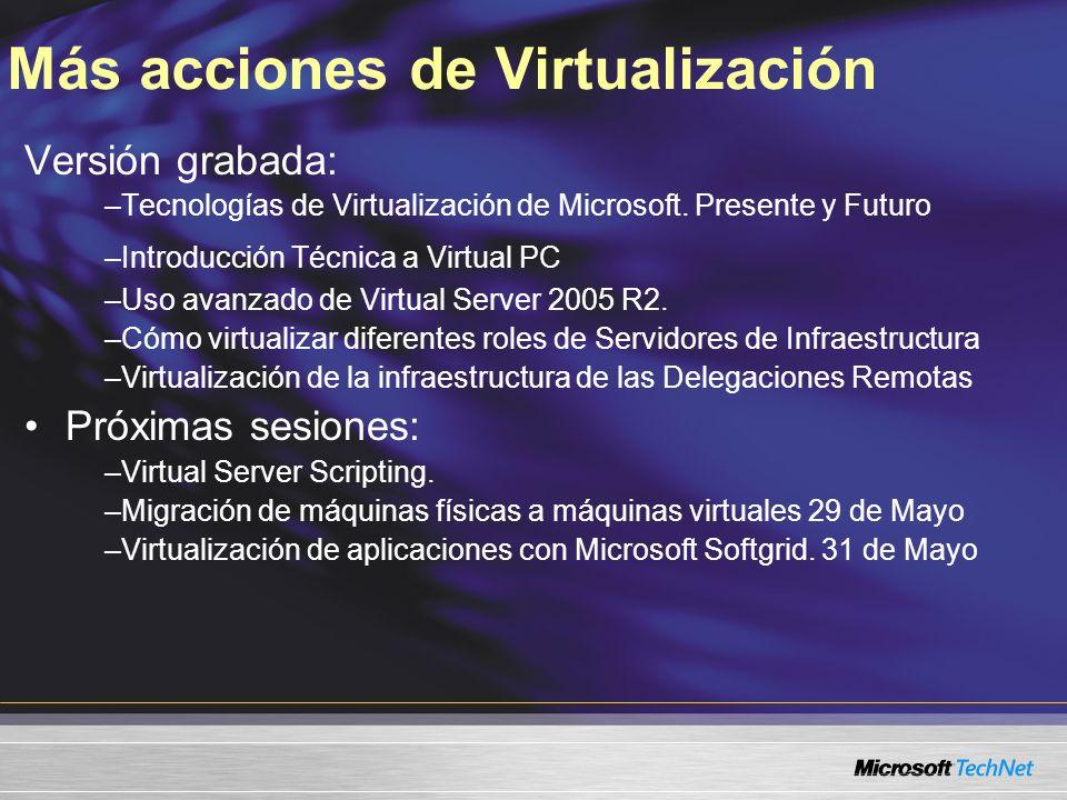 Más acciones de Virtualización Versión grabada: –Tecnologías de Virtualización de Microsoft. Presente y Futuro –Introducción Técnica a Virtual PC –Uso