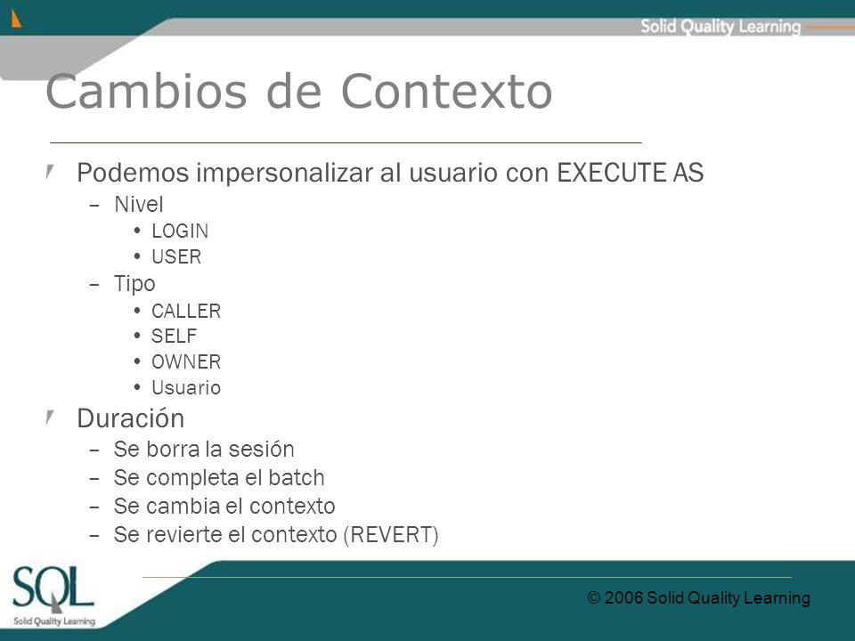 © 2006 Solid Quality Learning Cambios de Contexto Podemos impersonalizar al usuario con EXECUTE AS –Nivel LOGIN USER –Tipo CALLER SELF OWNER Usuario D