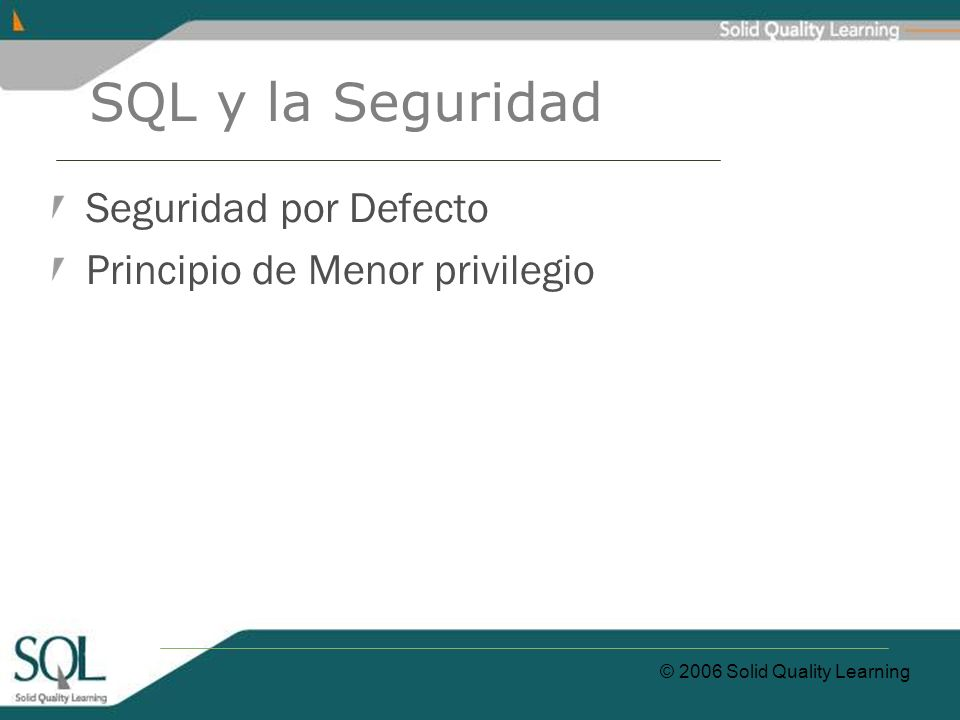 © 2006 Solid Quality Learning SQL y la Seguridad Seguridad por Defecto Principio de Menor privilegio