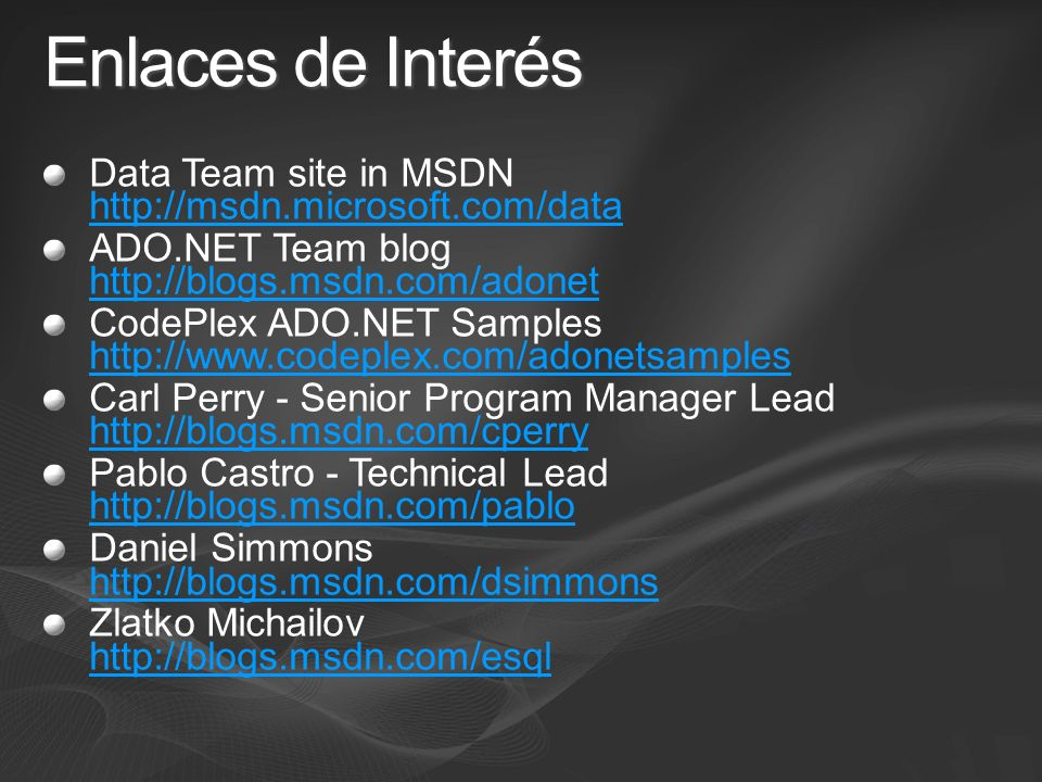 Enlaces de Interés Data Team site in MSDN http://msdn.microsoft.com/data http://msdn.microsoft.com/data ADO.NET Team blog http://blogs.msdn.com/adonet http://blogs.msdn.com/adonet CodePlex ADO.NET Samples http://www.codeplex.com/adonetsamples http://www.codeplex.com/adonetsamples Carl Perry - Senior Program Manager Lead http://blogs.msdn.com/cperry http://blogs.msdn.com/cperry Pablo Castro - Technical Lead http://blogs.msdn.com/pablo http://blogs.msdn.com/pablo Daniel Simmons http://blogs.msdn.com/dsimmons http://blogs.msdn.com/dsimmons Zlatko Michailov http://blogs.msdn.com/esql http://blogs.msdn.com/esql