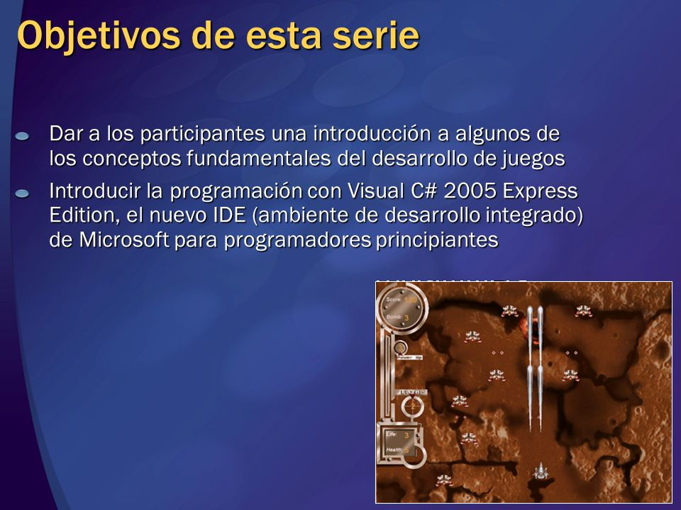 Objetivos de esta serie Dar a los participantes una introducción a algunos de los conceptos fundamentales del desarrollo de juegos Introducir la progr
