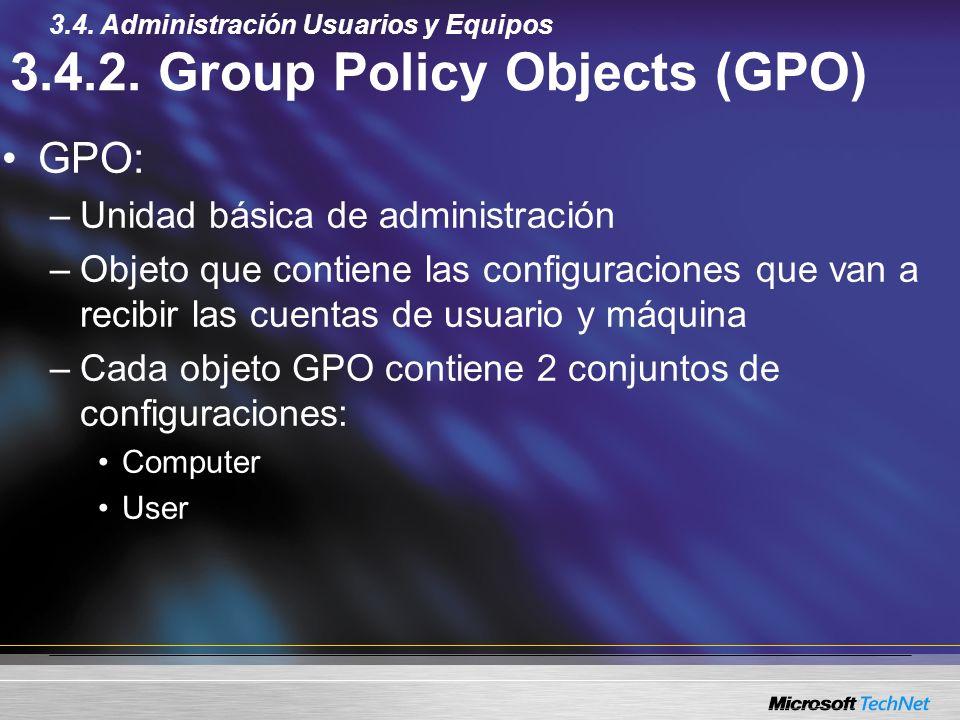 3.4.2. Group Policy Objects (GPO) GPO: –Unidad básica de administración –Objeto que contiene las configuraciones que van a recibir las cuentas de usua