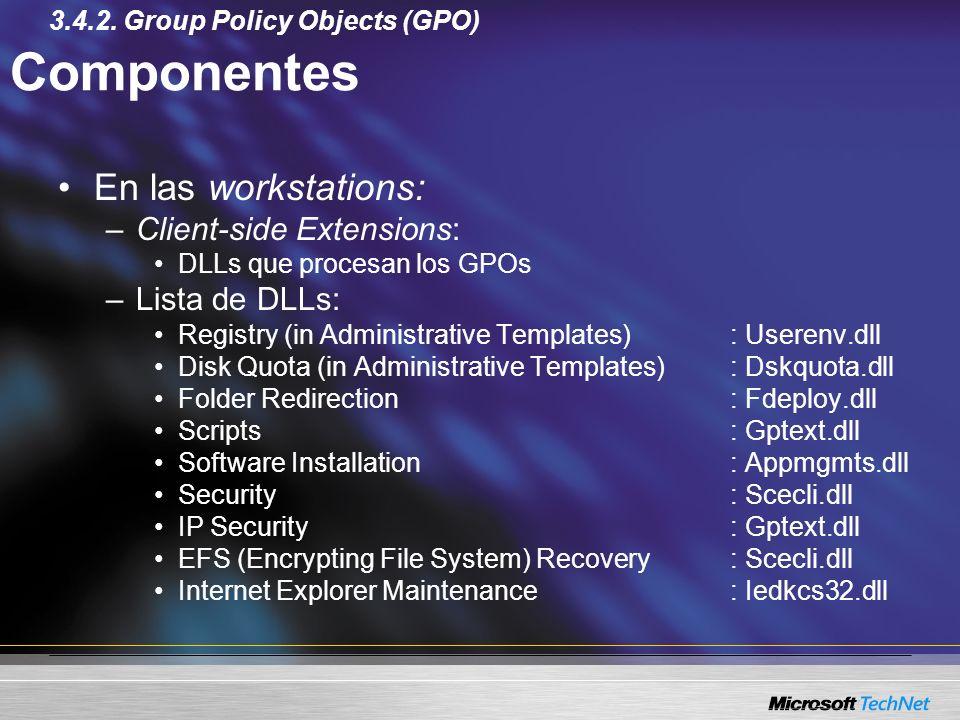 Componentes En las workstations: –Client-side Extensions: DLLs que procesan los GPOs –Lista de DLLs: Registry (in Administrative Templates): Userenv.d