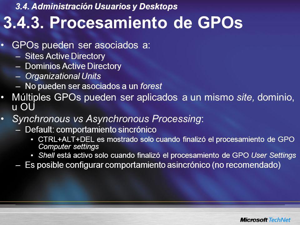3.4.3. Procesamiento de GPOs GPOs pueden ser asociados a: –Sites Active Directory –Dominios Active Directory –Organizational Units –No pueden ser asoc