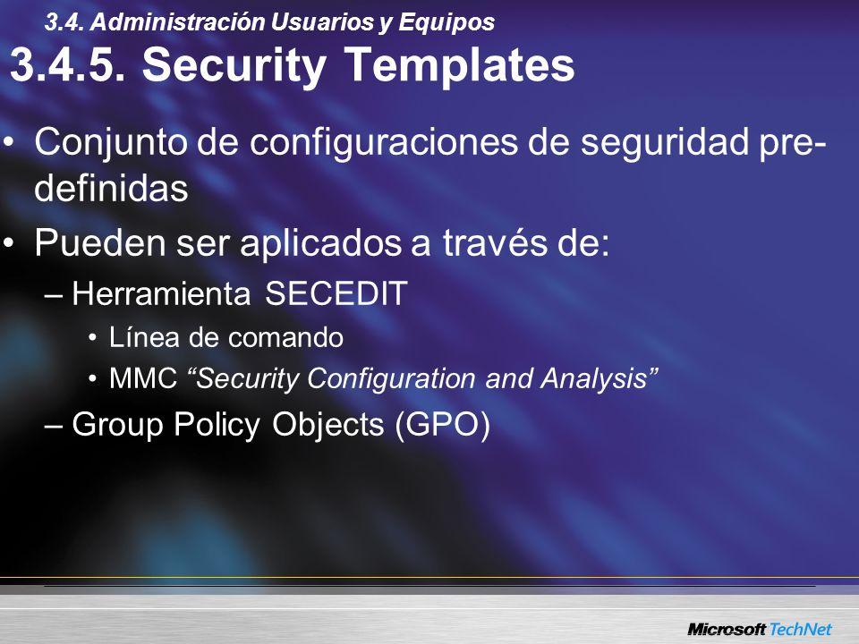 3.4.5. Security Templates Conjunto de configuraciones de seguridad pre- definidas Pueden ser aplicados a través de: –Herramienta SECEDIT Línea de coma