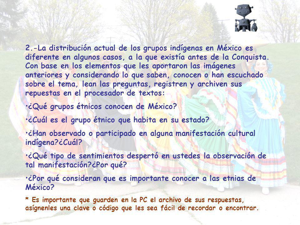 2.-La distribución actual de los grupos indígenas en México es diferente en algunos casos, a la que existía antes de la Conquista. Con base en los ele