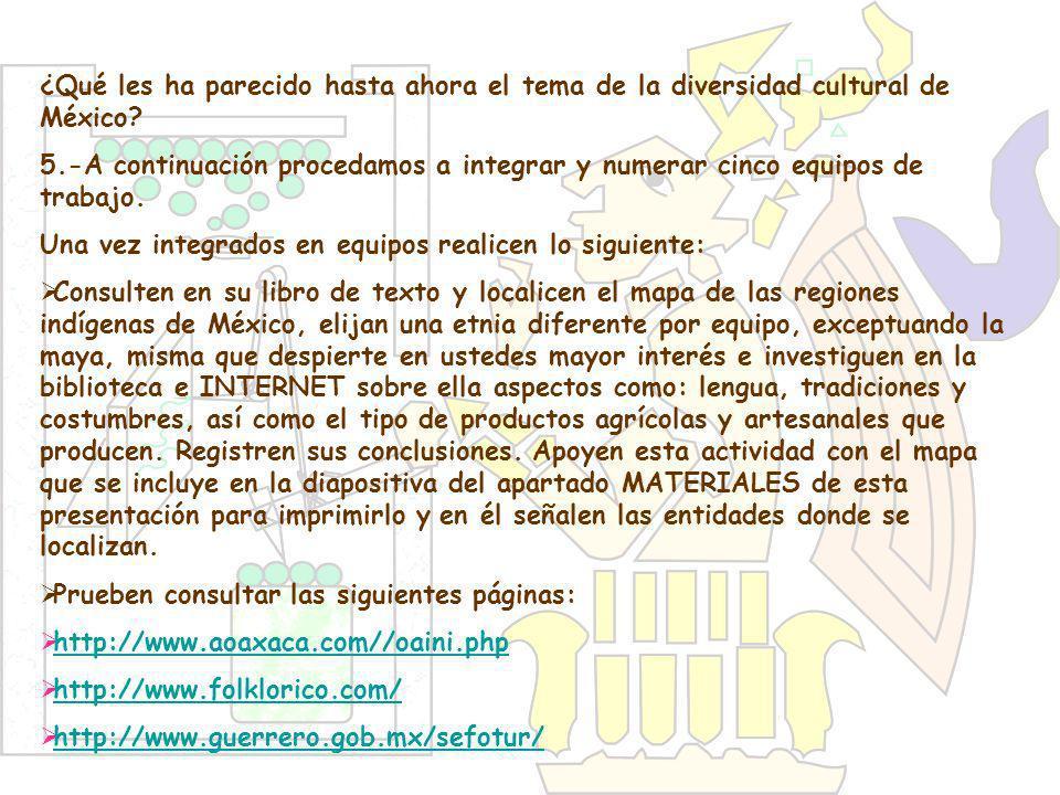 ¿Qué les ha parecido hasta ahora el tema de la diversidad cultural de México? 5.-A continuación procedamos a integrar y numerar cinco equipos de traba