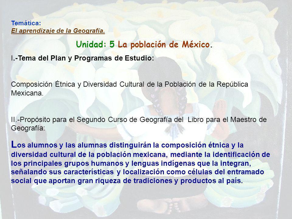 Temática: El aprendizaje de la Geografía. Unidad: 5 La población de México. I.-Tema del Plan y Programas de Estudio: Composición Étnica y Diversidad C
